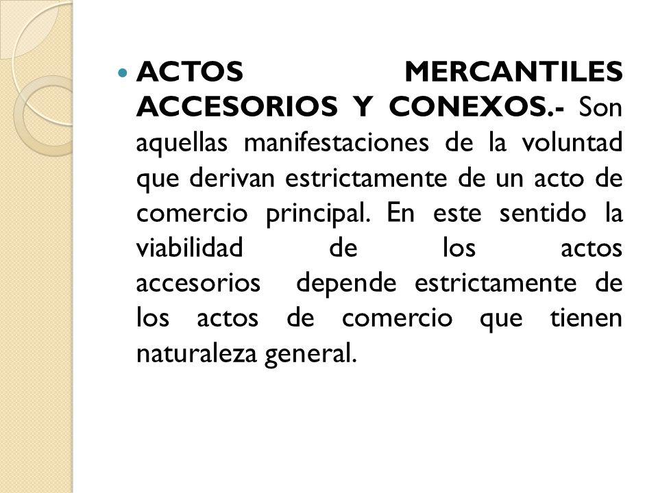 ACTOS MERCANTILES ACCESORIOS Y CONEXOS.- Son aquellas manifestaciones de la voluntad que derivan estrictamente de un acto de comercio principal. En es
