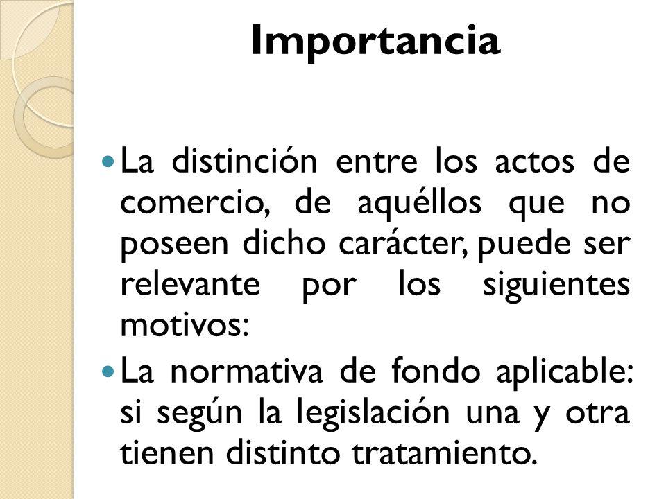 Importancia La distinción entre los actos de comercio, de aquéllos que no poseen dicho carácter, puede ser relevante por los siguientes motivos: La no