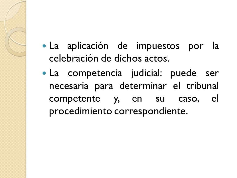 La aplicación de impuestos por la celebración de dichos actos. La competencia judicial: puede ser necesaria para determinar el tribunal competente y,