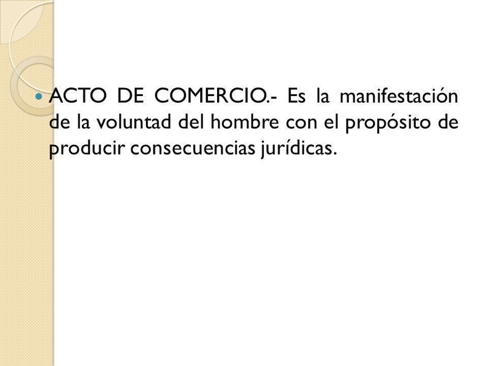 ACTO DE COMERCIO.- Es la manifestación de la voluntad del hombre con el propósito de producir consecuencias jurídicas.