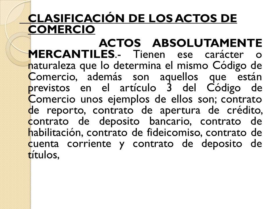 CLASIFICACIÓN DE LOS ACTOS DE COMERCIO ACTOS ABSOLUTAMENTE MERCANTILES.- Tienen ese carácter o naturaleza que lo determina el mismo Código de Comercio, además son aquellos que están previstos en el artículo 3 del Código de Comercio unos ejemplos de ellos son; contrato de reporto, contrato de apertura de crédito, contrato de deposito bancario, contrato de habilitación, contrato de fideicomiso, contrato de cuenta corriente y contrato de deposito de títulos,