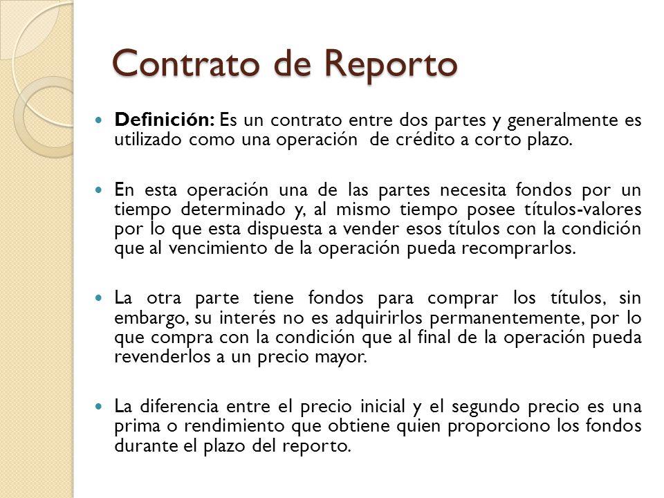 Contrato de Reporto Definición: Es un contrato entre dos partes y generalmente es utilizado como una operación de crédito a corto plazo. En esta opera