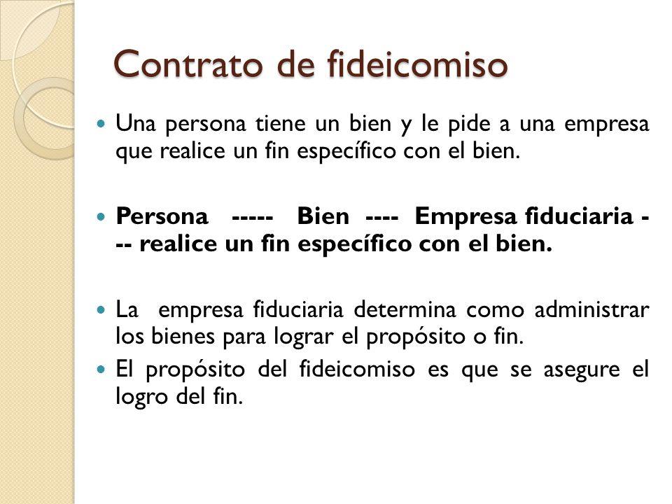 Contrato de fideicomiso Una persona tiene un bien y le pide a una empresa que realice un fin específico con el bien. Persona ----- Bien ---- Empresa f
