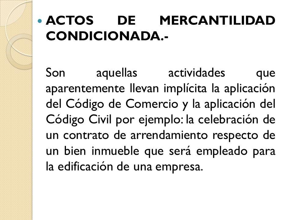 ACTOS DE MERCANTILIDAD CONDICIONADA.- Son aquellas actividades que aparentemente llevan implícita la aplicación del Código de Comercio y la aplicación