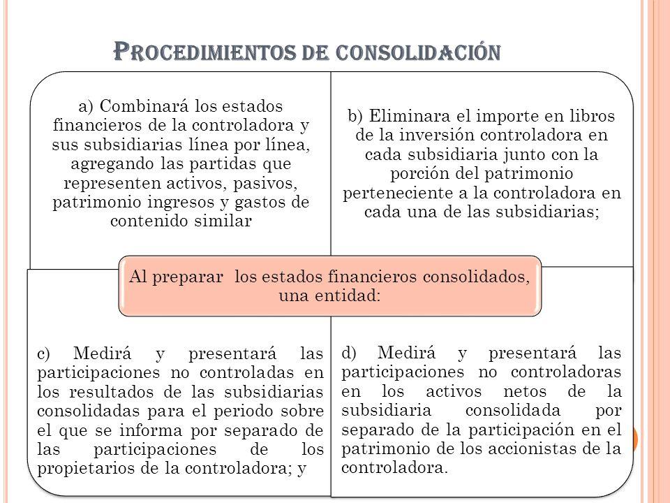 P ROCEDIMIENTOS DE CONSOLIDACIÓN a) Combinará los estados financieros de la controladora y sus subsidiarias línea por línea, agregando las partidas qu