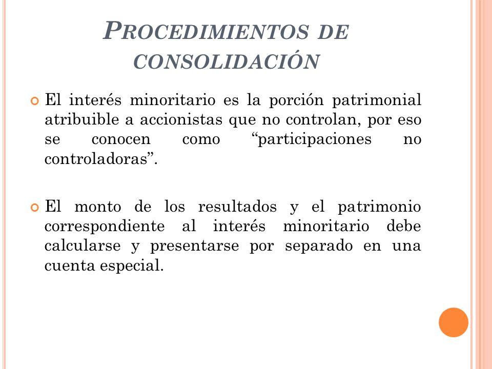P ROCEDIMIENTOS DE CONSOLIDACIÓN El interés minoritario es la porción patrimonial atribuible a accionistas que no controlan, por eso se conocen como p