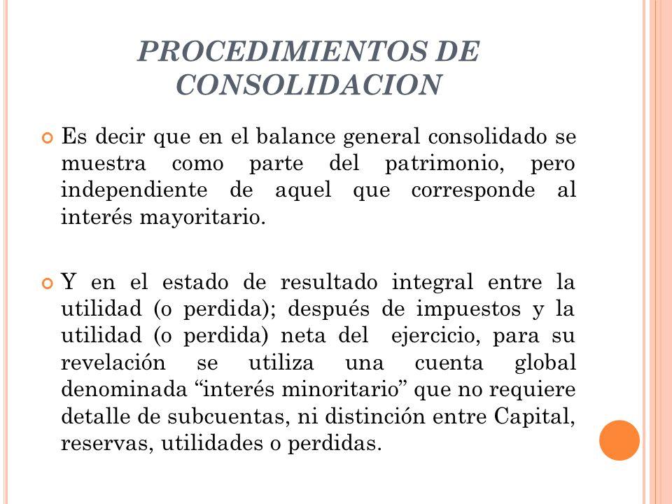 PROCEDIMIENTOS DE CONSOLIDACION Es decir que en el balance general consolidado se muestra como parte del patrimonio, pero independiente de aquel que c