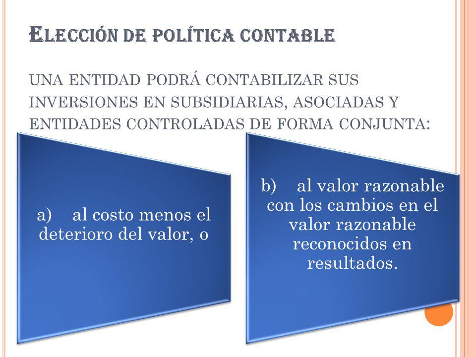 E LECCIÓN DE POLÍTICA CONTABLE UNA ENTIDAD PODRÁ CONTABILIZAR SUS INVERSIONES EN SUBSIDIARIAS, ASOCIADAS Y ENTIDADES CONTROLADAS DE FORMA CONJUNTA : a