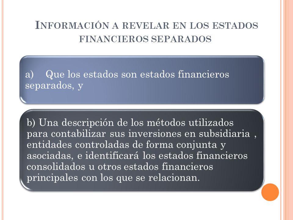 I NFORMACIÓN A REVELAR EN LOS ESTADOS FINANCIEROS SEPARADOS a) Que los estados son estados financieros separados, y b) Una descripción de los métodos