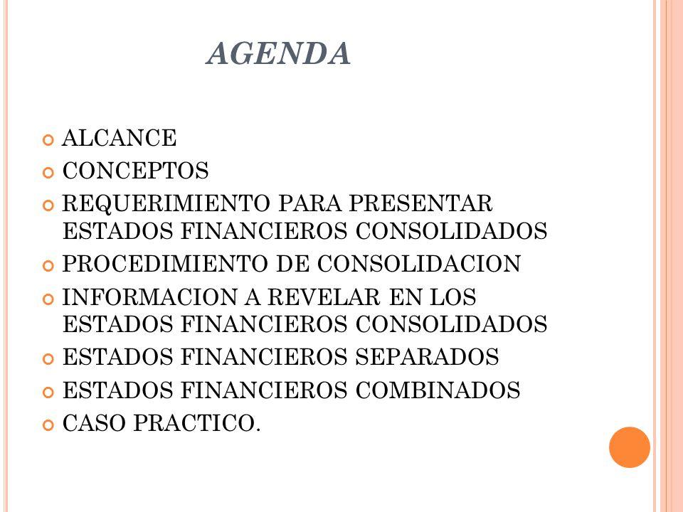 AGENDA ALCANCE CONCEPTOS REQUERIMIENTO PARA PRESENTAR ESTADOS FINANCIEROS CONSOLIDADOS PROCEDIMIENTO DE CONSOLIDACION INFORMACION A REVELAR EN LOS EST