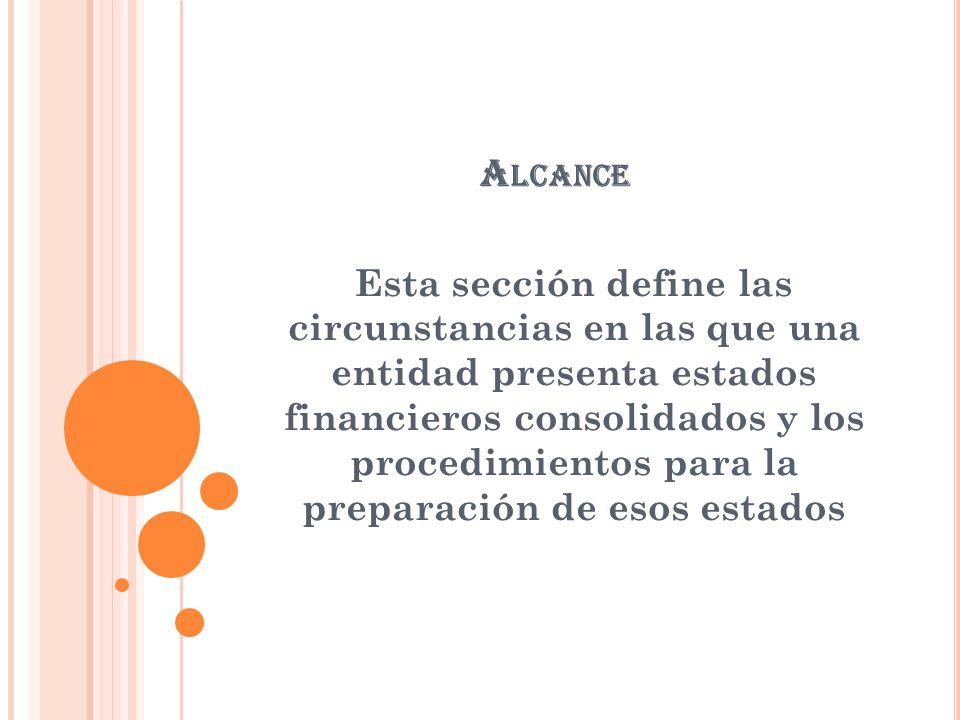 A LCANCE Esta sección define las circunstancias en las que una entidad presenta estados financieros consolidados y los procedimientos para la preparac