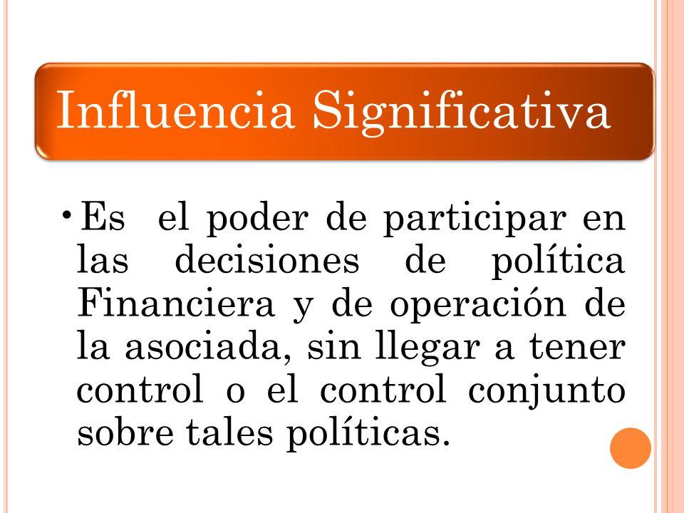 Influencia Significativa Es el poder de participar en las decisiones de política Financiera y de operación de la asociada, sin llegar a tener control