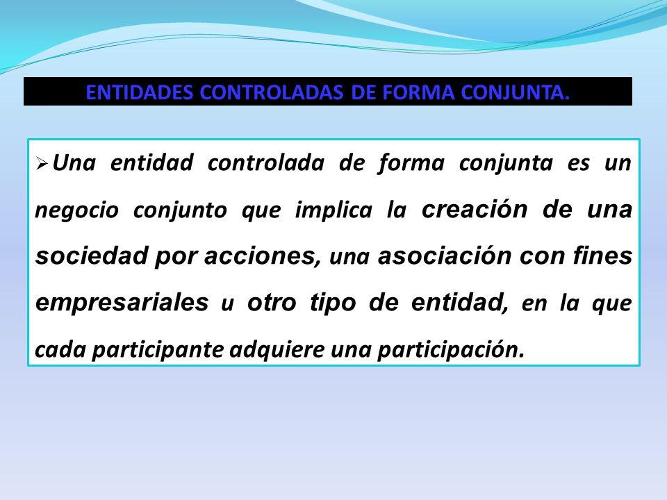 ENTIDADES CONTROLADAS DE FORMA CONJUNTA. Una entidad controlada de forma conjunta es un negocio conjunto que implica la creación de una sociedad por a