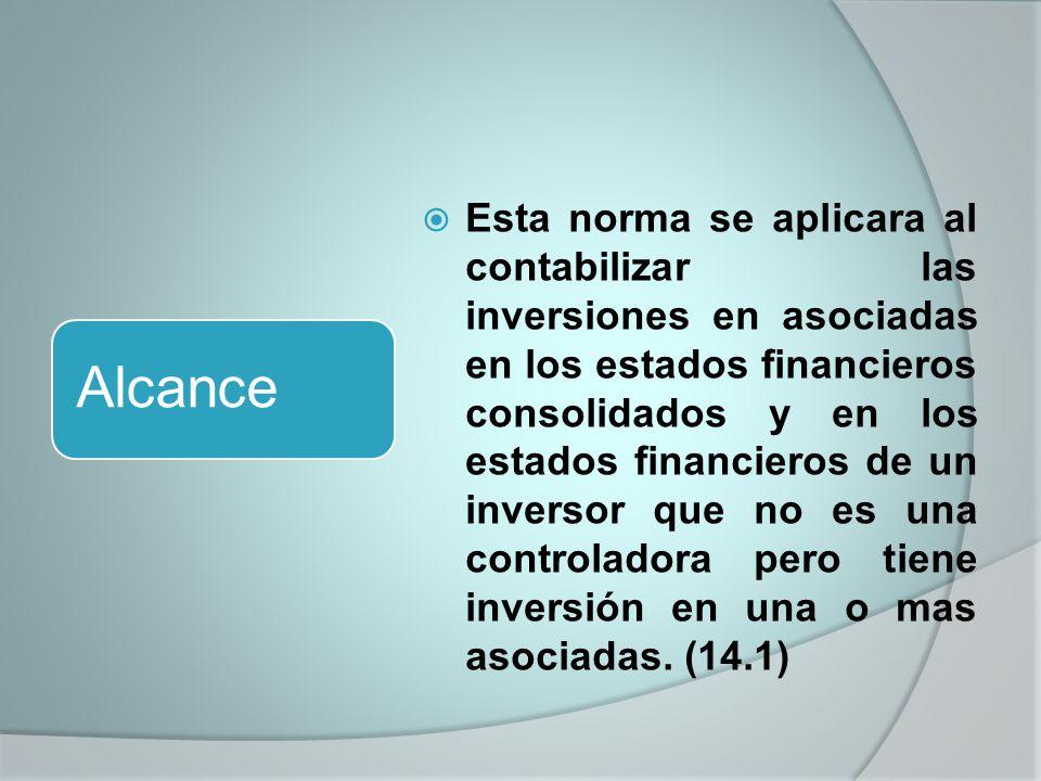 Esta norma se aplicara al contabilizar las inversiones en asociadas en los estados financieros consolidados y en los estados financieros de un inversor que no es una controladora pero tiene inversión en una o mas asociadas.