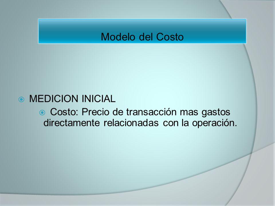Modelo del Costo MEDICION INICIAL Costo: Precio de transacción mas gastos directamente relacionadas con la operación.