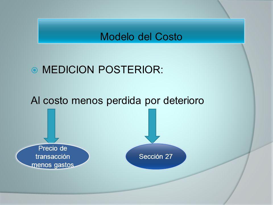 MEDICION POSTERIOR: Al costo menos perdida por deterioro Sección 27 Precio de transacción menos gastos Modelo del Costo