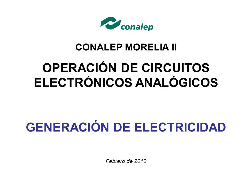 CONALEP MORELIA II OPERACIÓN DE CIRCUITOS ELECTRÓNICOS ANALÓGICOS GENERACIÓN DE ELECTRICIDAD Febrero de 2012