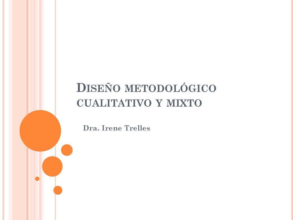 D ISEÑO METODOLÓGICO CUALITATIVO Y MIXTO Dra. Irene Trelles