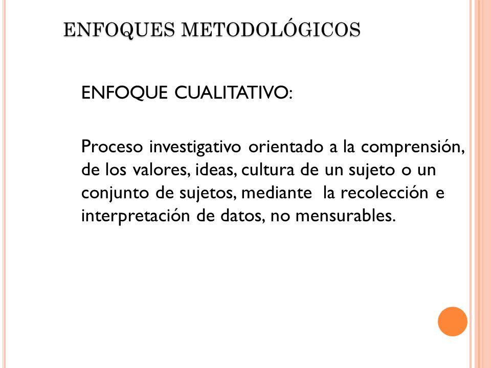 ENFOQUE CUALITATIVO: Proceso investigativo orientado a la comprensión, de los valores, ideas, cultura de un sujeto o un conjunto de sujetos, mediante
