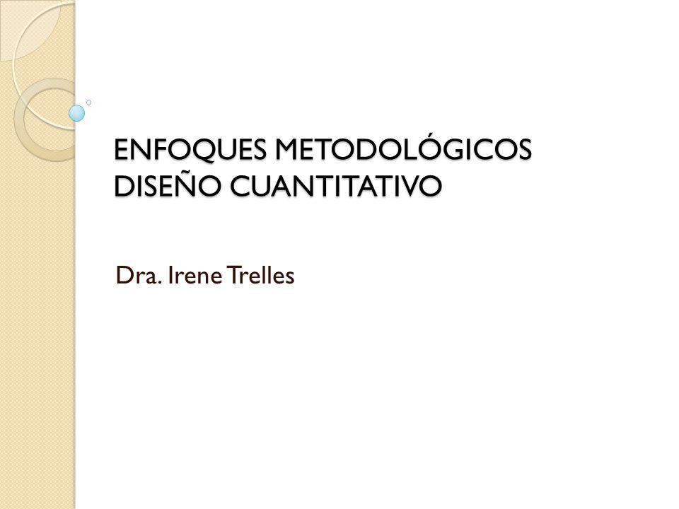 ENFOQUES METODOLÓGICOS DISEÑO CUANTITATIVO Dra. Irene Trelles