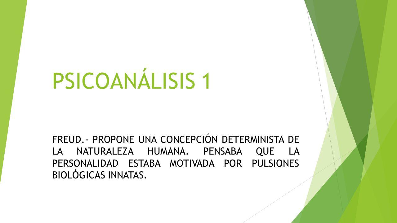PSICOANÁLISIS1 FREUD.- PROPONE UNA CONCEPCIÓN DETERMINISTA DE LA NATURALEZA HUMANA. PENSABA QUE LA PERSONALIDAD ESTABA MOTIVADA POR PULSIONES BIOLÓGIC