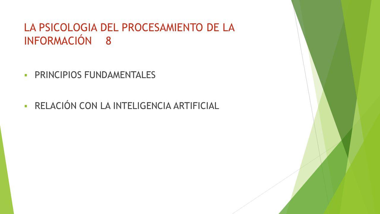 LA PSICOLOGIA DEL PROCESAMIENTO DE LA INFORMACIÓN 8 PRINCIPIOS FUNDAMENTALES RELACIÓN CON LA INTELIGENCIA ARTIFICIAL