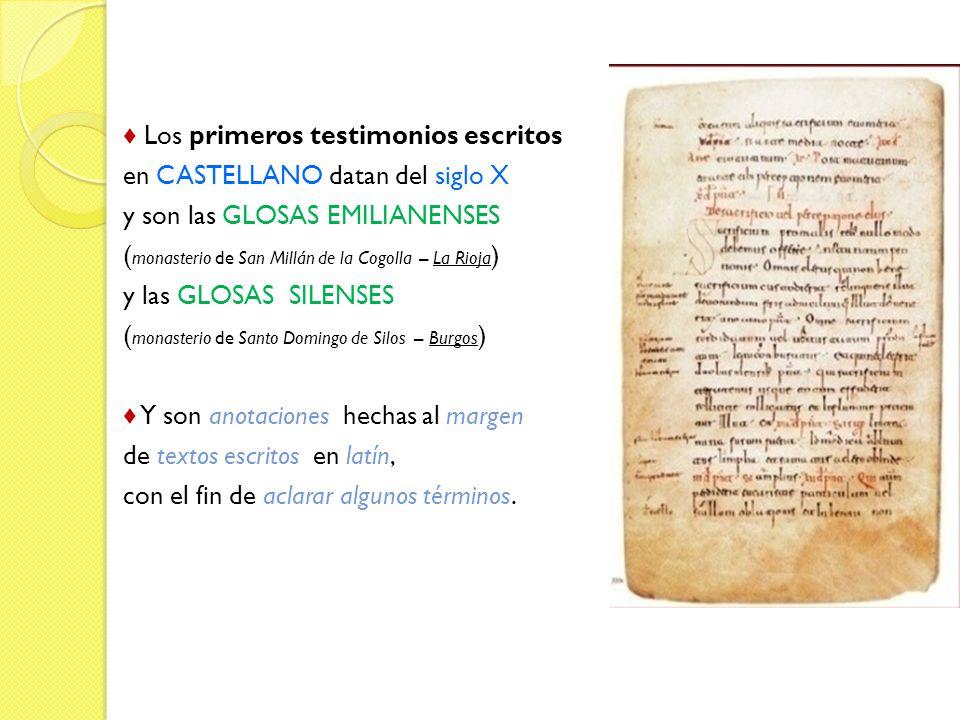Los primeros testimonios escritos en CASTELLANO datan del siglo X y son las GLOSAS EMILIANENSES ( monasterio de San Millán de la Cogolla – La Rioja ) y las GLOSAS SILENSES ( monasterio de Santo Domingo de Silos – Burgos ) anotacionesmargen Y son anotaciones hechas al margen textos escritoslatín de textos escritos en latín, aclarar algunos términos con el fin de aclarar algunos términos.