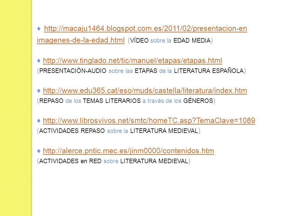http://macaju1464.blogspot.com.es/2011/02/presentacion-en ( VÍDEO sobre la EDAD MEDIA ) imagenes-de-la-edad.html ( VÍDEO sobre la EDAD MEDIA ) imagenes-de-la-edad.html http://www.tinglado.net/tic/manuel/etapas/etapas.html ( PRESENTACIÓN-AUDIO sobre las ETAPAS de la LITERATURA ESPAÑOLA ) http://www.edu365.cat/eso/muds/castella/literatura/index.htm ( REPASO de los TEMAS LITERARIOS a través de los GÉNEROS ) http://www.librosvivos.net/smtc/homeTC.asp?TemaClave=1089 ( ACTIVIDADES REPASO sobre la LITERATURA MEDIEVAL ) http://alerce.pntic.mec.es/jinm0000/contenidos.htm ( ACTIVIDADES en RED sobre LITERATURA MEDIEVAL )