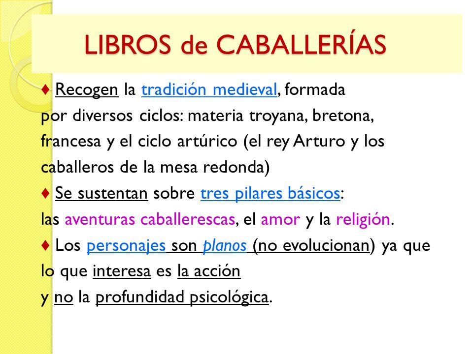 LIBROS de CABALLERÍAS LIBROS de CABALLERÍAS Recogen la tradición medieval, formada por diversos ciclos: materia troyana, bretona, francesa y el ciclo