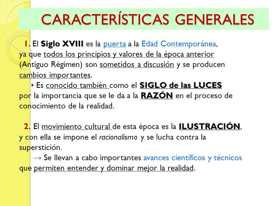 CARACTERÍSTICAS GENERALES CARACTERÍSTICAS GENERALES Siglo XVIII 1. El Siglo XVIII es la puerta a la Edad Contemporánea, ya que todos los principios y