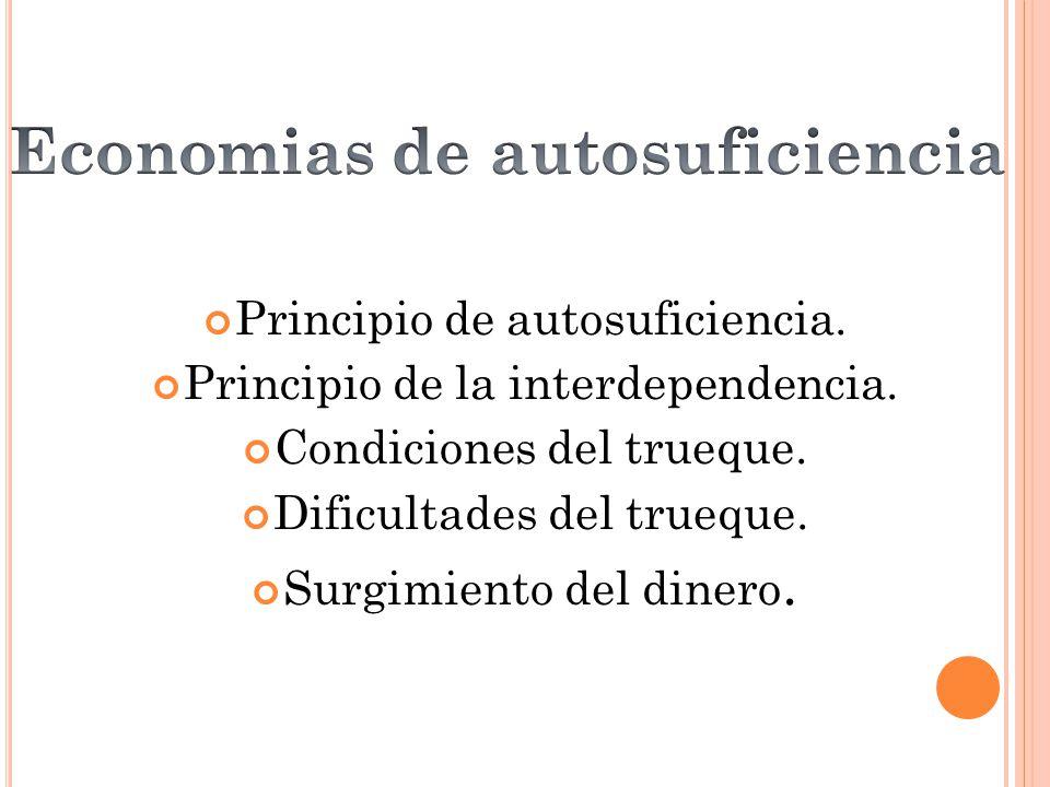 Principio de autosuficiencia. Principio de la interdependencia. Condiciones del trueque. Dificultades del trueque. Surgimiento del dinero.