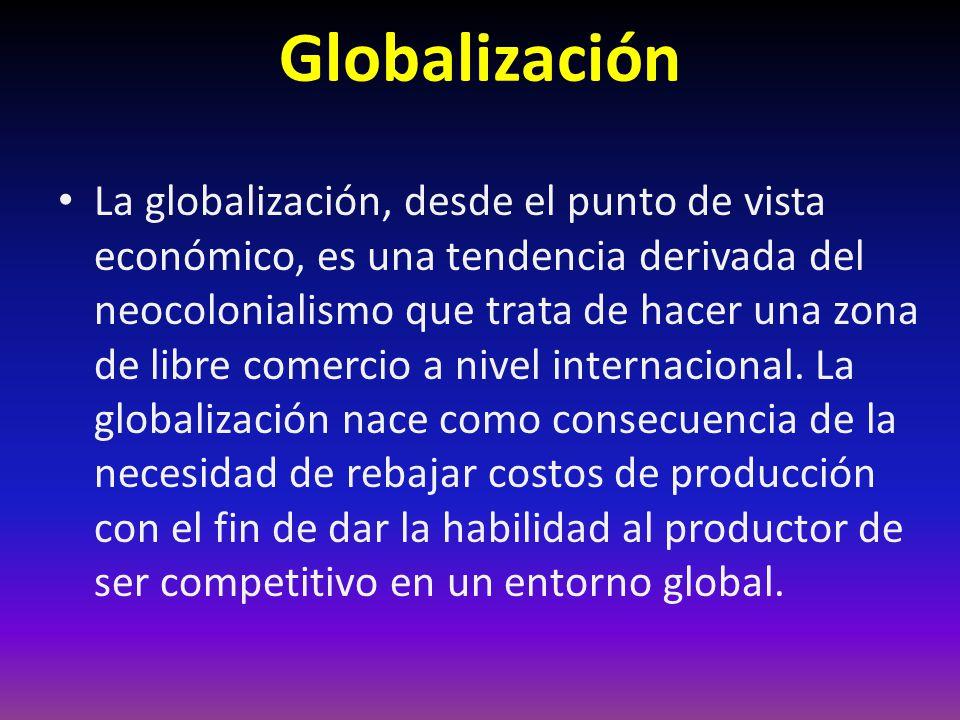 Globalización La globalización, desde el punto de vista económico, es una tendencia derivada del neocolonialismo que trata de hacer una zona de libre comercio a nivel internacional.