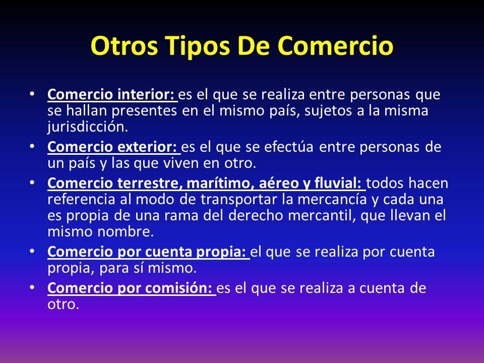 Otros Tipos De Comercio Comercio interior: es el que se realiza entre personas que se hallan presentes en el mismo país, sujetos a la misma jurisdicción.