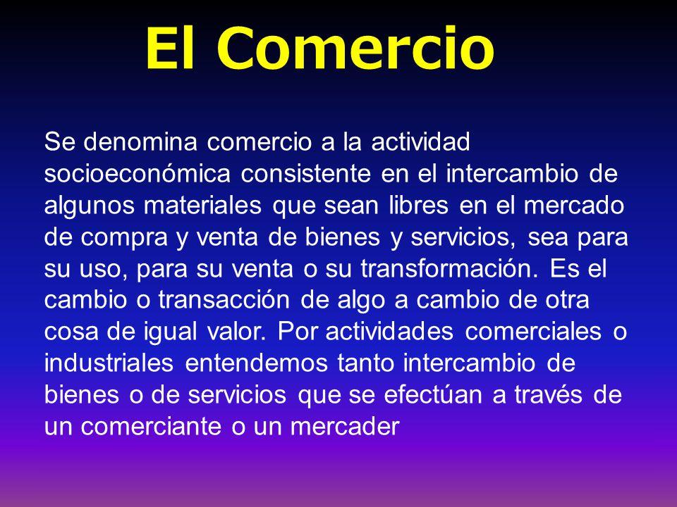 El Comercio Se denomina comercio a la actividad socioeconómica consistente en el intercambio de algunos materiales que sean libres en el mercado de compra y venta de bienes y servicios, sea para su uso, para su venta o su transformación.