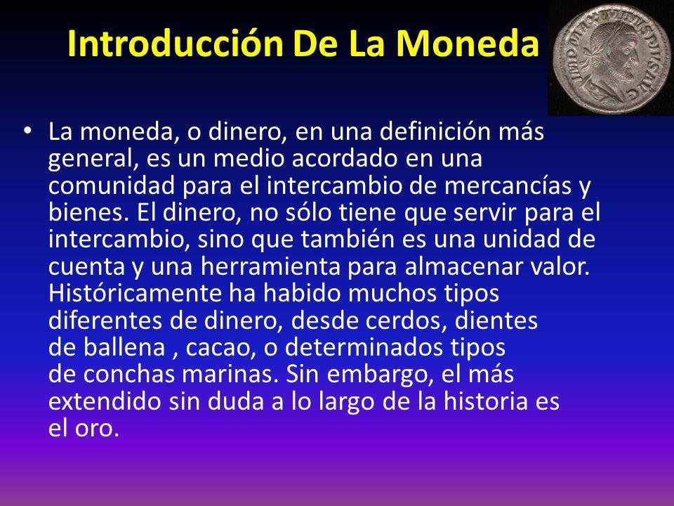 Introducción De La Moneda La moneda, o dinero, en una definición más general, es un medio acordado en una comunidad para el intercambio de mercancías y bienes.