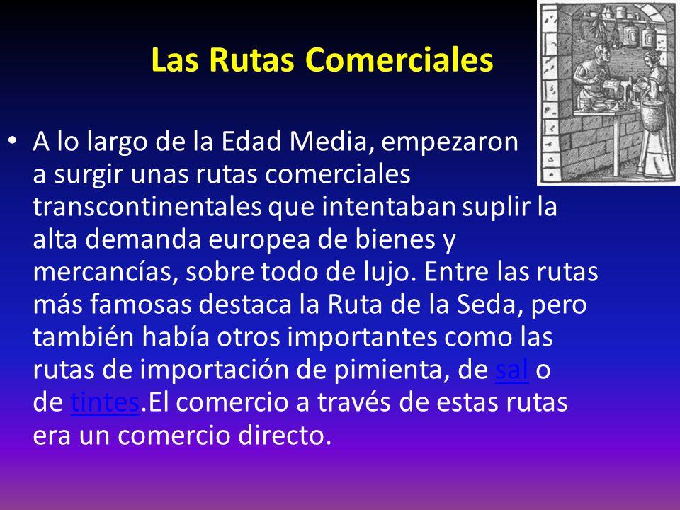 Las Rutas Comerciales A lo largo de la Edad Media, empezaron a surgir unas rutas comerciales transcontinentales que intentaban suplir la alta demanda europea de bienes y mercancías, sobre todo de lujo.