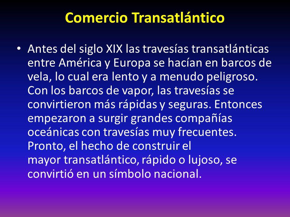 Comercio Transatlántico Antes del siglo XIX las travesías transatlánticas entre América y Europa se hacían en barcos de vela, lo cual era lento y a menudo peligroso.