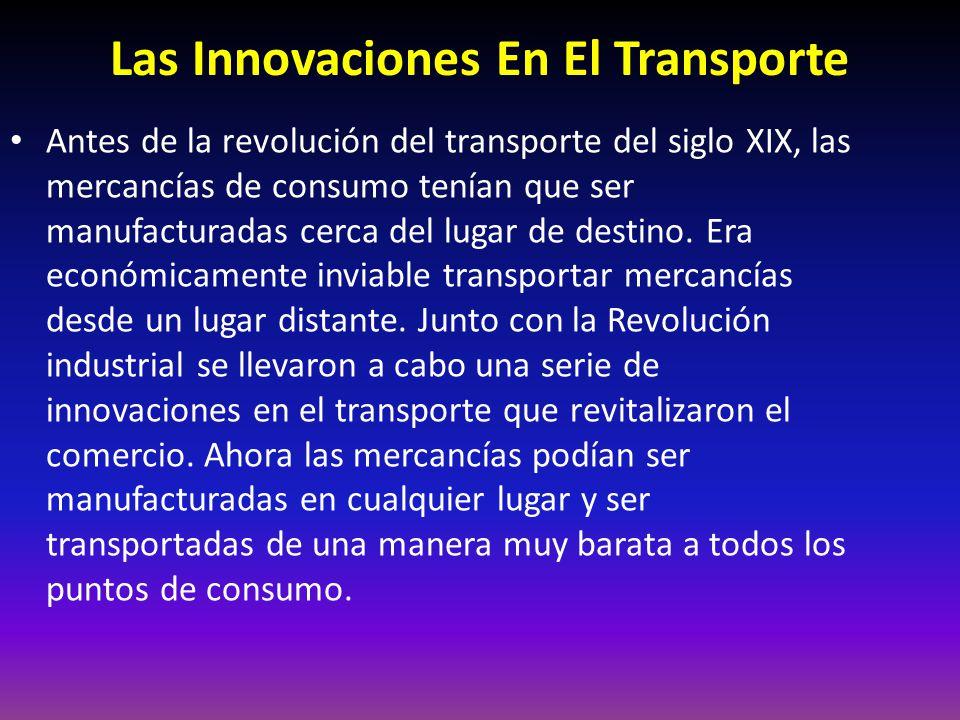 Las Innovaciones En El Transporte Antes de la revolución del transporte del siglo XIX, las mercancías de consumo tenían que ser manufacturadas cerca del lugar de destino.