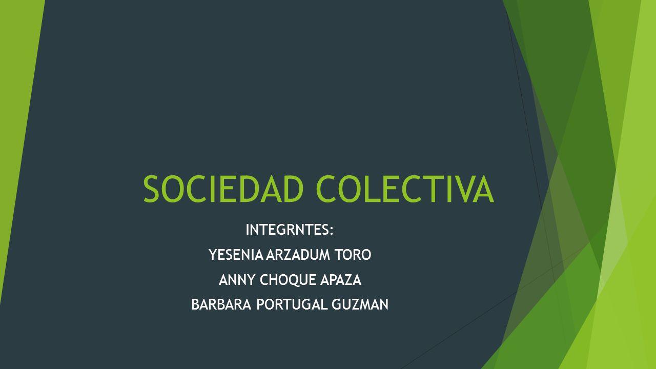 SOCIEDAD COLECTIVA INTEGRNTES: YESENIA ARZADUM TORO ANNY CHOQUE APAZA BARBARA PORTUGAL GUZMAN