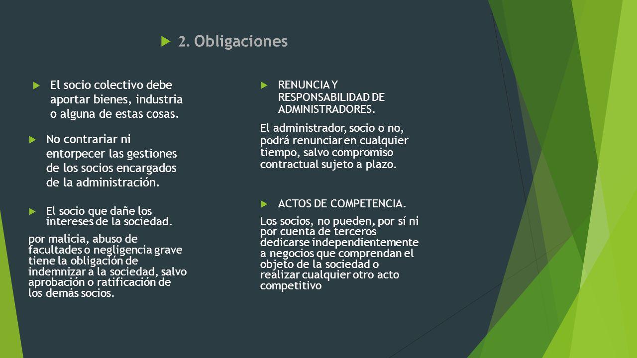 2. Obligaciones El socio colectivo debe aportar bienes, industria o alguna de estas cosas. El socio que dañe los intereses de la sociedad. por malicia