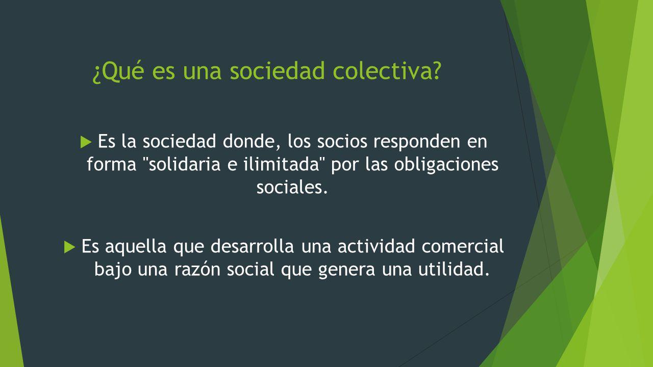 ¿Qué es una sociedad colectiva? Es la sociedad donde, los socios responden en forma