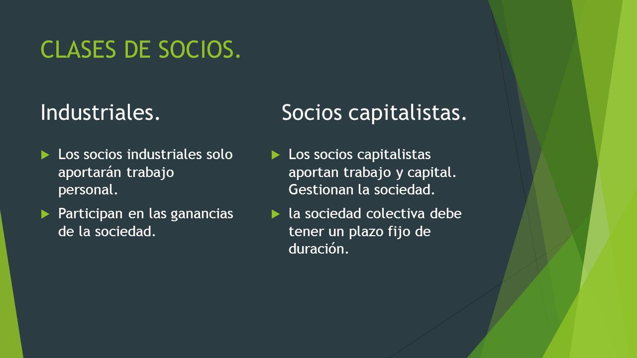 CLASES DE SOCIOS. Industriales. Los socios industriales solo aportarán trabajo personal. Participan en las ganancias de la sociedad. Socios capitalist