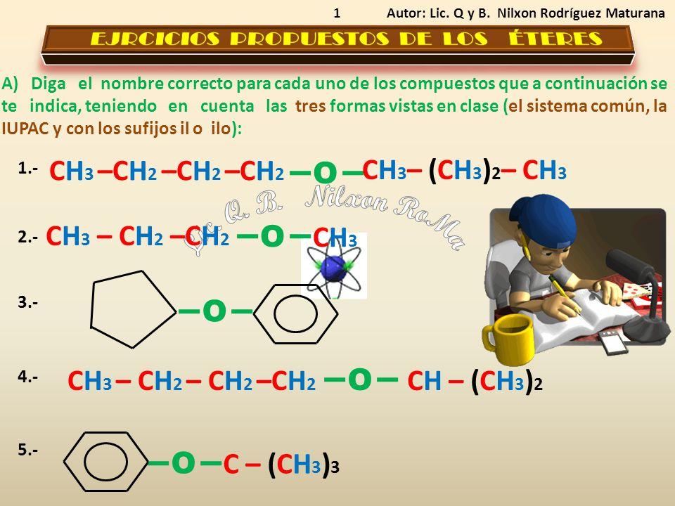 1 A) Diga el nombre correcto para cada uno de los compuestos que a continuación se te indica, teniendo en cuenta las tres formas vistas en clase (el sistema común, la IUPAC y con los sufijos il o ilo): Autor: Lic.