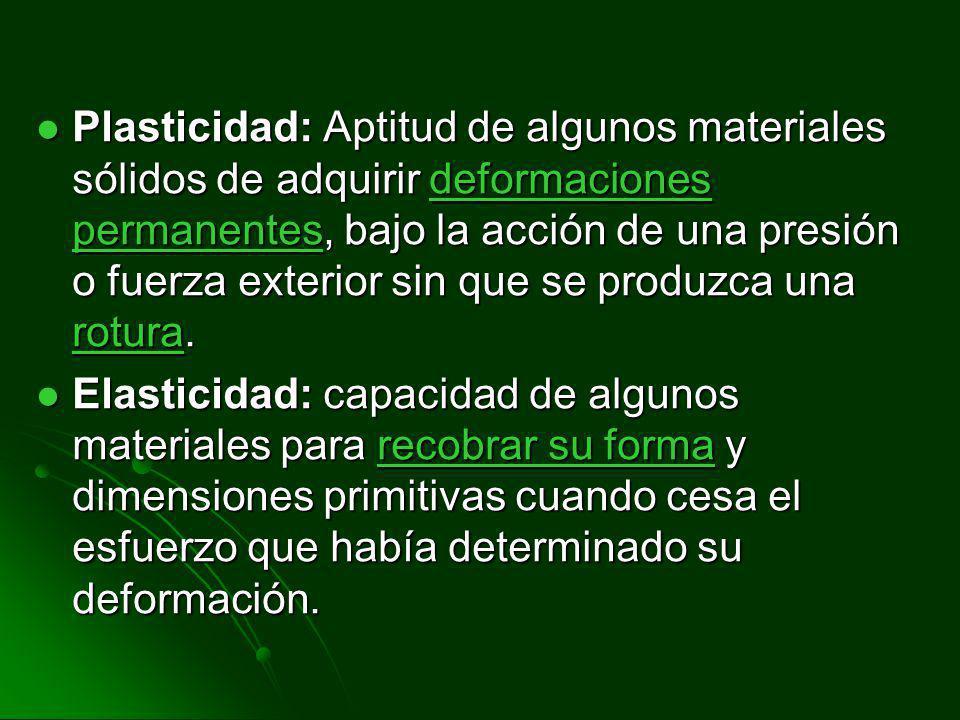 Plasticidad: Aptitud de algunos materiales sólidos de adquirir deformaciones permanentes, bajo la acción de una presión o fuerza exterior sin que se produzca una rotura.