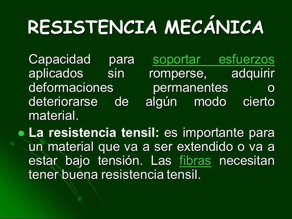 RESISTENCIA MECÁNICA Capacidad para aplicados sin romperse, adquirir deformaciones permanentes o deteriorarse de algún modo cierto material.
