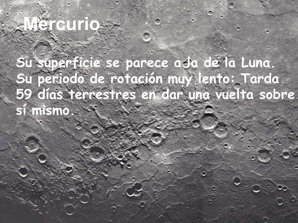 Mercurio Su superficie se parece a la de la Luna. Su periodo de rotación muy lento: Tarda 59 días terrestres en dar una vuelta sobre sí mismo.