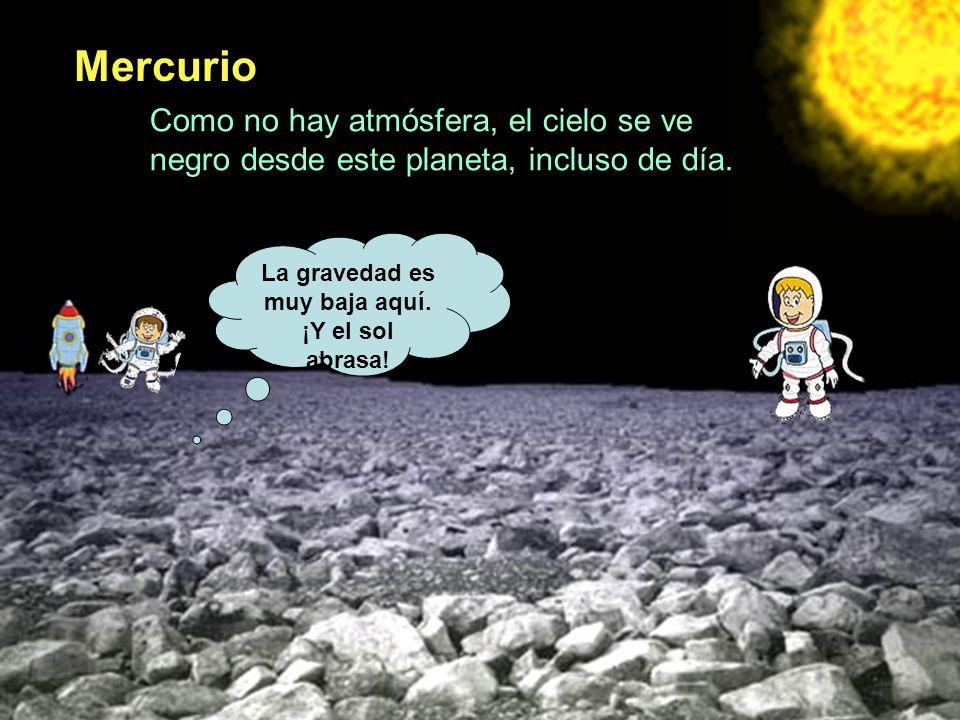 Mercurio La gravedad es muy baja aquí. ¡Y el sol abrasa! Como no hay atmósfera, el cielo se ve negro desde este planeta, incluso de día.