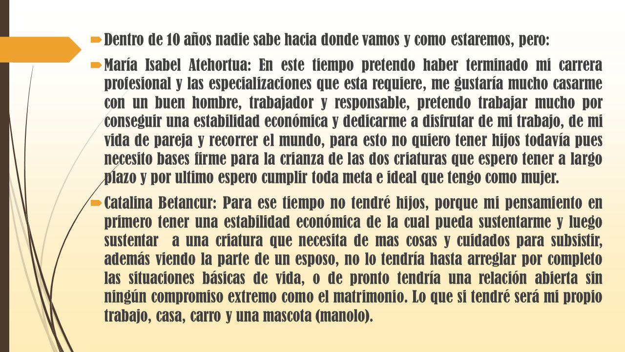 Dentro de 10 años nadie sabe hacia donde vamos y como estaremos, pero: María Isabel Atehortua: En este tiempo pretendo haber terminado mi carrera prof