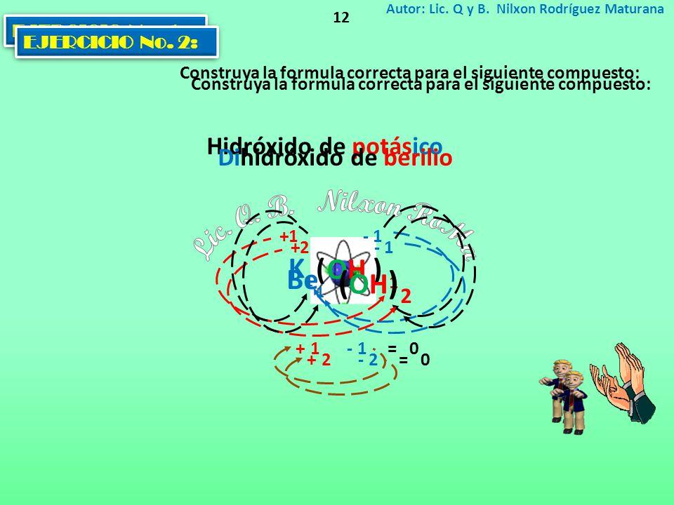 EJERCICIO No. 1: Construya la formula correcta para el siguiente compuesto: Autor: Lic. Q y B. Nilxon Rodríguez Maturana 12 Hidróxido de potásico K -