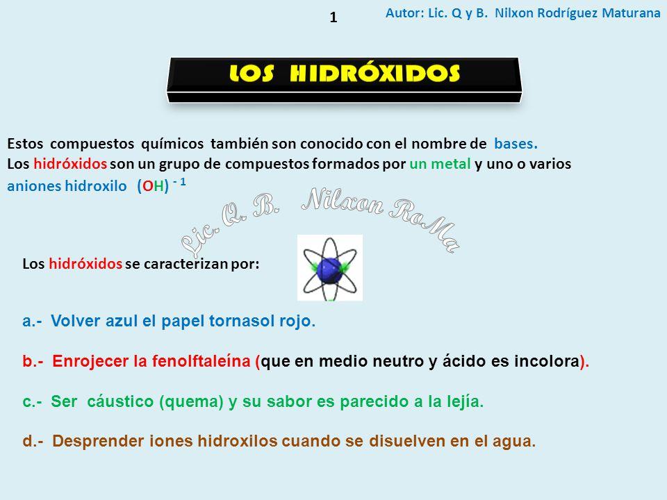 Autor: Lic. Q y B. Nilxon Rodríguez Maturana 1 Estos compuestos químicos también son conocido con el nombre de bases. Los hidróxidos son un grupo de c